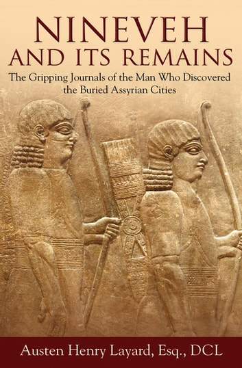 Nineveh and Its Remains - The Gripping Journals of the Man Who Discovered the Buried Assyrian Cities eBook by Austen Henry Layard