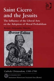 Saint Cicero and the Jesuits - The Influence of the Liberal Arts on the Adoption of Moral Probabilism ebook by Dr Robert Aleksander Maryks,Professor Giorgio Caravale,Professor Ralph Keen,Professor J Christopher Warner