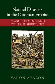 Natural Disasters in the Ottoman Empire - Plague, Famine, and Other Misfortunes ebook by Yaron Ayalon
