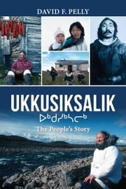 Ukkusiksalik - The People's Story ebook by David F. Pelly