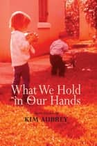 What We Hold In Our Hands ebook by Kim Aubrey