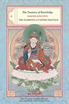 The Treasury of Knowledge: Book Eight, Part Three - The Elements of Tantric Practice ebook by Jamgon Kongtrul, Elio Guarisco, Ingrid Mcleod