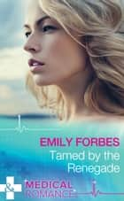 Tamed By The Renegade (Mills & Boon Medical) (Tempted & Tamed, Book 2) ebook by Emily Forbes
