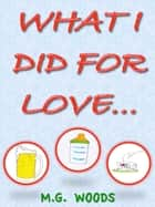 What I Did For Love... ebook by MG Woods