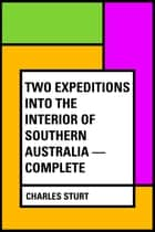 Two Expeditions into the Interior of Southern Australia — Complete ebook by Charles Sturt