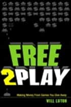 Free-to-Play - Making Money From Games You Give Away ebook by Will Luton