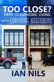 Too Close? Path To Euphoric Living With Adjoining Neighbors ebook by Ian Nils