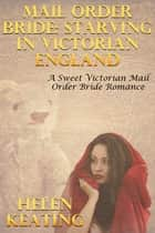 Mail Order Bride: Starving In Victorian England (A Sweet Victorian Mail Order Bride Romance) ebook by Helen Keating