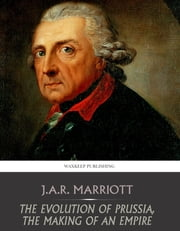 The Evolution of Prussia, the Making of an Empire ebook by J.A.R. Marriott