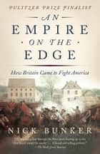 An Empire on the Edge - How Britain Came to Fight America ebook by Nick Bunker