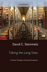 Taking the Long View - Christian Theology in Historical Perspective ebook by David Steinmetz