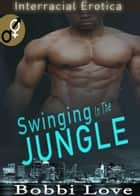 Swinging in the Jungle (Interracial Erotica) ebook by Bobbi Love
