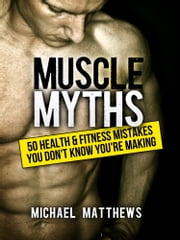 Muscle Myths - 50 Health & Fitness Mistakes You Didn't Know You Were Making ebook by Michael Matthews