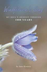 Windflower's Song - My Soul's Journey Through 1000 Years ebook by Jane Kendale, B.A.