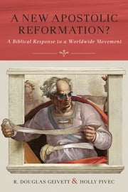 A New Apostolic Reformation? - A Biblical Response to a Worldwide Movement ebook by R. Douglas Geivett,Holly Pivec