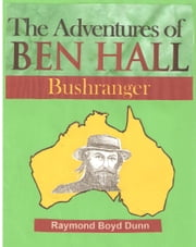 The Adventures of Ben Hall, Bushranger ebook by Raymond Boyd Dunn