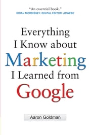 Everything I Know about Marketing I Learned From Google ebook by Aaron Goldman