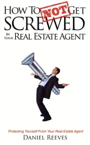 How To {Not} Get Screwed by Your Real Estate Agent - Protecting Yourself From Your Real Estate Agent ebook by Daniel Reeves