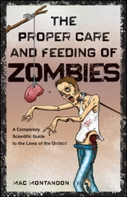 The Proper Care and Feeding of Zombies - A Completely Scientific Guide to the Lives of the Undead ebook by Mac Montandon