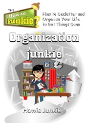 Organization Junkie: How to Declutter and Organize Your Life to Get Things Done ebook by Howie Junkie