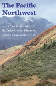 The Pacific Northwest - An Interpretive History (Revised and Enlarged Edition) ebook by Carlos Arnaldo Schwantes