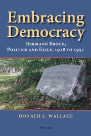 Embracing Democracy - Hermann Broch, Politics and Exile, 1918 to 1951 ebook by Donald L. Wallace