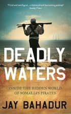 Deadly Waters - Inside the hidden world of Somalia's pirates ebook by Jay Bahadur