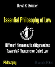 Essential Philosophy of Law - Different Hermeneutical Approaches Towards A Phenomenon Called Law ebook by Ulrich R. Rohmer
