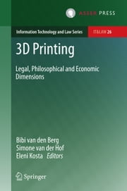 3D Printing - Legal, Philosophical and Economic Dimensions ebook by Bibi van den Berg, Simone van der Hof, Eleni Kosta