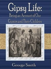 Gipsy Life: Being an Account of Our Gipsies and Their Children ebook by George Smith