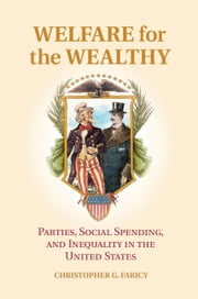 Welfare for the Wealthy - Parties, Social Spending, and Inequality in the United States ebook by Christopher G. Faricy