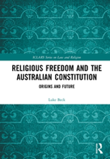 Religious Freedom and the Australian Constitution - Origins and Future ebook by Luke Beck