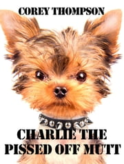 Charlie The Pissed Off Mutt - Charlie The Pissed Off Mutt, #1 ebook by Corey Thompson