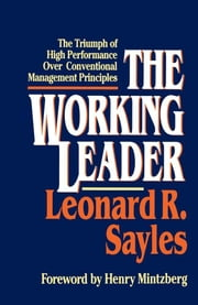 The Working Leader - The Triumph of High Performance Over Conventional Management Principles ebook by Leonard R. Sayles,Henry Mintzberg