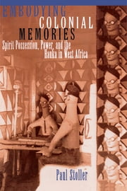 Embodying Colonial Memories - Spirit Possession, Power, and the Hauka in West Africa ebook by Paul Stoller