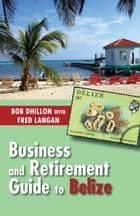 Business and Retirement Guide to Belize ebook by Bob Dhillon,Fred Langan
