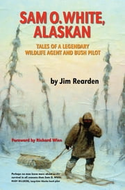 Sam O. White, Alaskan - Tales of a Legendary Wildlife Agent and Bush Pilot ebook by Jim Rearden,Richard Wien