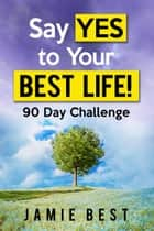 Say yes to Your Best Life! 90 Day Challenge ebook by Jamie Best
