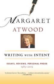 Writing with Intent - Essays, Reviews, Personal Prose: 1983-2005 ebook by Margaret Atwood