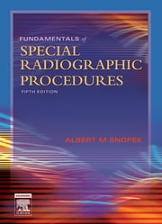 Fundamentals of Special Radiographic Procedures - E-Book ebook by Albert M. Snopek, BS, RT(R)(CV)(M)(QM)