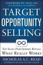 Target Opportunity Selling: Top Sales Performers Reveal What Really Works ebook by Nicholas A.C. Read