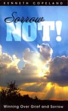Sorrow Not - Winning Over Grief and Sorrow ebook by Kenneth Copeland