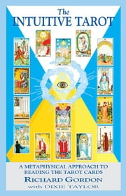 The Intuitive Tarot: A Metaphysical Approach to Reading the Tarot Cards ebook by Gordon, Richard