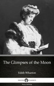 The Glimpses of the Moon by Edith Wharton - Delphi Classics (Illustrated) ebook by Edith Wharton, Edith Wharton, Delphi Classics