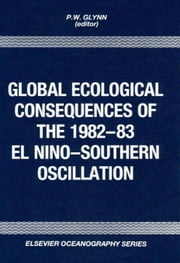 Global Ecological Consequences of the 1982-83 El Niño-Southern Oscillation ebook by Glynn, P.W.