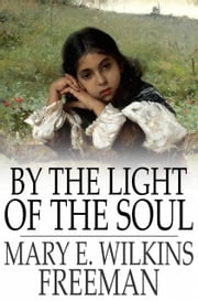 By the Light of the Soul - A Novel ebook by Mary E. Wilkins Freeman