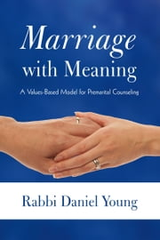Marriage with Meaning - A Values-Based Model for Premarital Counseling ebook by Rabbi Daniel Young