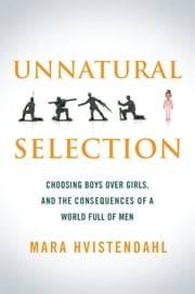 Unnatural Selection - Choosing Boys Over Girls, and the Consequences of a World Full of Men ebook by Mara Hvistendahl