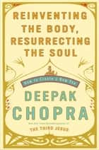 Reinventing the Body, Resurrecting the Soul - How to Create a New You ebook by Deepak Chopra