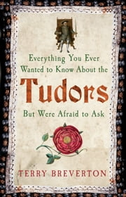 Everything You Ever Wanted to know about the tudors but were afraid to ask ebook by Terry Breverton